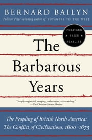 The Barbarous Years - The Peopling of British North America: The Conflict of Civilizations, 1600-1675 ebook by Bernard Bailyn