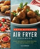 Keto Kitchen: Air Fryer Cookbook - Over 100 Healthy Fried Recipes for the Ketogenic Diet eBook by Ella Sanders