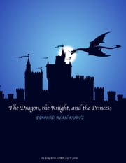 The Dragon the Knight and the Princess ebook by Edward Alan Kurtz