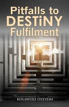 Pitfalls to Destiny Fulfilment ebook by Kolawole Oyeyemi