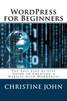 Wordpress for Beginners: The Easy Step-by-Step Guide to Creating a Website with WordPress ebook by Christine John
