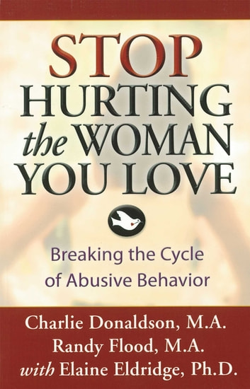 Stop Hurting the Woman You Love - Breaking the Cycle of Abusive Behavior ebook by Charlie Donaldson,Randy Flood