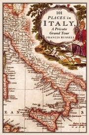 101 Places in Italy: A Private Grand Tour - 1001 Unforgettable Works of Art ebook by Francis  Russell