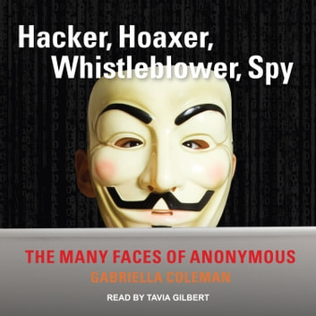 Hacker, Hoaxer, Whistleblower, Spy - The Many Faces of Anonymous audiobook by Gabriella Coleman