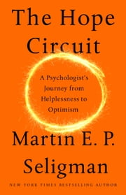 The Hope Circuit - A Psychologist's Journey from Helplessness to Optimism ebook by Martin E. P. Seligman