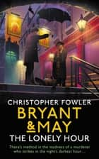 Bryant & May - The Lonely Hour - (Bryant & May Book 17) ebook by Christopher Fowler