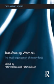 Transforming Warriors - The Ritual Organization of Military Force ebook by Peter Haldén,Peter Jackson
