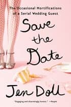 Save the Date - The Occasional Mortifications of a Serial Wedding Guest ebook by Jen Doll
