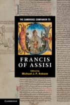 The Cambridge Companion to Francis of Assisi ebook by Michael J. P. Robson