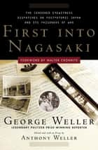 First Into Nagasaki - The Censored Eyewitness Dispatches on Post-Atomic Japan and Its Prisoners of War ebook by George Weller, Anthony Weller