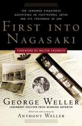First Into Nagasaki - The Censored Eyewitness Dispatches on Post-Atomic Japan and Its Prisoners of War ebook by George Weller,Anthony Weller