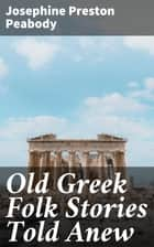 Old Greek Folk Stories Told Anew ebook by Josephine Preston Peabody