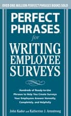 Perfect Phrases for Writing Employee Surveys - Hundreds of Ready-to-Use Phrases to Help You Create Surveys Your Employees Answer Honestly, Complete ebook by John Kador, Katherine Armstrong