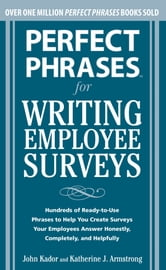 Perfect Phrases for Writing Employee Surveys - Hundreds of Ready-to-Use Phrases to Help You Create Surveys Your Employees Answer Honestly, Complete ebook by John Kador,Katherine Armstrong