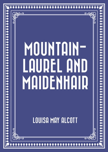 Mountain-Laurel and Maidenhair ebook by Louisa May Alcott