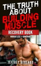 The Truth About Building Muscle: Workout Less and Grow More ebook by Jeffrey Bedeaux