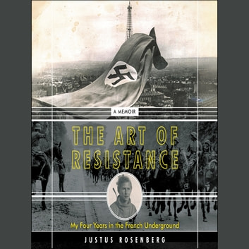 The Art of Resistance - My Four Years in the French Underground: A Memoir audiobook by Justus Rosenberg