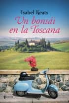 Un bonsái en la Toscana ebook by Isabel Keats