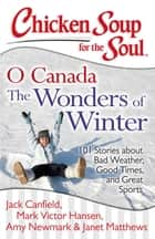 Chicken Soup for the Soul: O Canada The Wonders of Winter - 101 Stories about Bad Weather, Good Times, and Great Sports ebook by Jack Canfield, Mark Victor Hansen, Amy Newmark