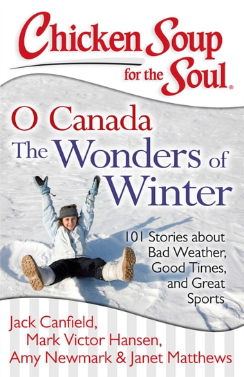 Chicken Soup for the Soul: O Canada The Wonders of Winter - 101 Stories about Bad Weather, Good Times, and Great Sports ebook by Jack Canfield,Mark Victor Hansen,Amy Newmark