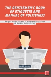 The Gentlemen's Book of Etiquette and Manual of Politeness, Being a Complete Guide for a Gentleman's Conduct in all his Relations Towards Society ebook by Cecil B. Hartley