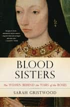 Blood Sisters - The Women Behind the Wars of the Roses ebook by Sarah Gristwood