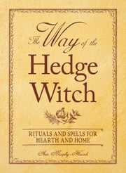 The Way of the Hedge Witch - Rituals and Spells for Hearth and Home ebook by Arin Murphy-Hiscock
