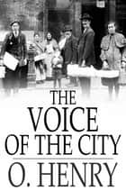 The Voice of the City - Further Stories of the Four Million ebook by O. Henry
