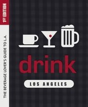 Drink: Los Angeles - The Drink Lover's Guide to L.A. ebook by Colleen Dunn Bates,Miles Clements,Patricia Saperstein,Garrett Snyder,Elina Shatkin