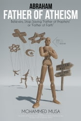 Abraham Father of Atheism - Believers, Stop Saying Father of Prophets or Father of Faith ebook by Mohammed Musa