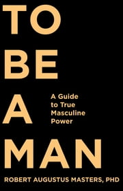 To Be a Man - A Guide to True Masculine Power ebook by Robert Augustus Masters