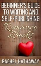 Beginner's Guide to Writing and Self-Publishing Romance eBooks - New Romance Writer Series ebook by Rachel Hathaway