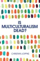 Is Multiculturalism Dead? - Crisis and Persistence in the Constitutional State ebook by Christian Joppke