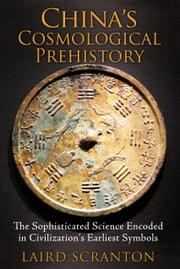 China?s Cosmological Prehistory - The Sophisticated Science Encoded in Civilization?s Earliest Symbols ebook by Laird Scranton