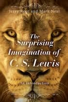 The Surprising Imagination of C. S. Lewis - An Introduction ebook by Root, Jerry Root, Mark Neal