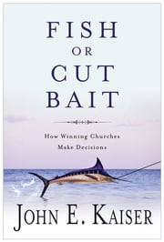 Fish or Cut Bait - How Winning Churches Make Decisions ebook by John E. Kaiser