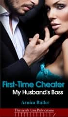 First-Time Cheater: My Husband's Boss - My Husband's Boss, #1 ebook by Arnica Butler