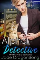 Alpha Detective - MM Alpha Omega Fated Mates Mpreg Shifter ebook by Jade DragonSong