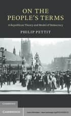 On the People's Terms - A Republican Theory and Model of Democracy ebook by Philip Pettit