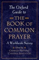 The Oxford Guide to The Book of Common Prayer ebook by Charles Hefling,Cynthia Shattuck
