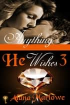 Anything He Wishes 3 (Billionaire BDSM Erotic Romance) ebook by