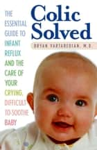 Colic Solved - The Essential Guide to Infant Reflux and the Care of Your Crying, Difficult-to- Soothe Baby ebook by Bryan Vartabedian