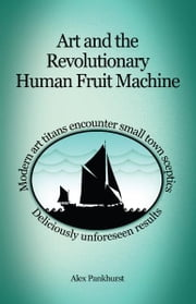 Art and the Revolutionary Human Fruit Machine ebook by Alex Pankhurst