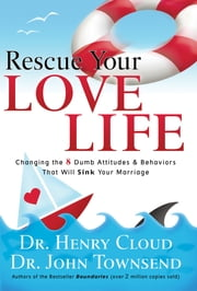 Rescue Your Love Life - Changing the 8 Dumb Attitudes & Behaviors That Will Sink Your Marriage ebook by Henry Cloud