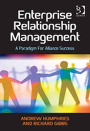 Enterprise Relationship Management - A Paradigm For Alliance Success ebook by Andrew Humphries,Richard Gibbs