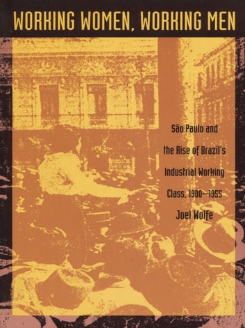 Working Women, Working Men - Sao Paulo & the Rise of Brazil's Industrial Working Class, 1900–1955 ebook by Joel Wolfe