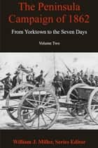 The Peninsula Campaign of 1862 - From Yorktown to the Seven Days, Volume 2 ebook by William J. Miller