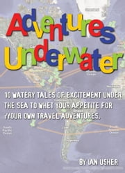 Adventures Underwater: 10 watery tales of excitement under the sea to whet your appetite for your own travel adventures ebook by Ian Usher