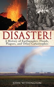 Disaster! - A History of Earthquakes, Floods, Plagues, and Other Catastrophes ebook by John Withington