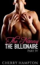 The Nanny, the Billionaire: Part IV - New Adult Billionaire Erom Series, #4 ebook by Cherry Hampton
